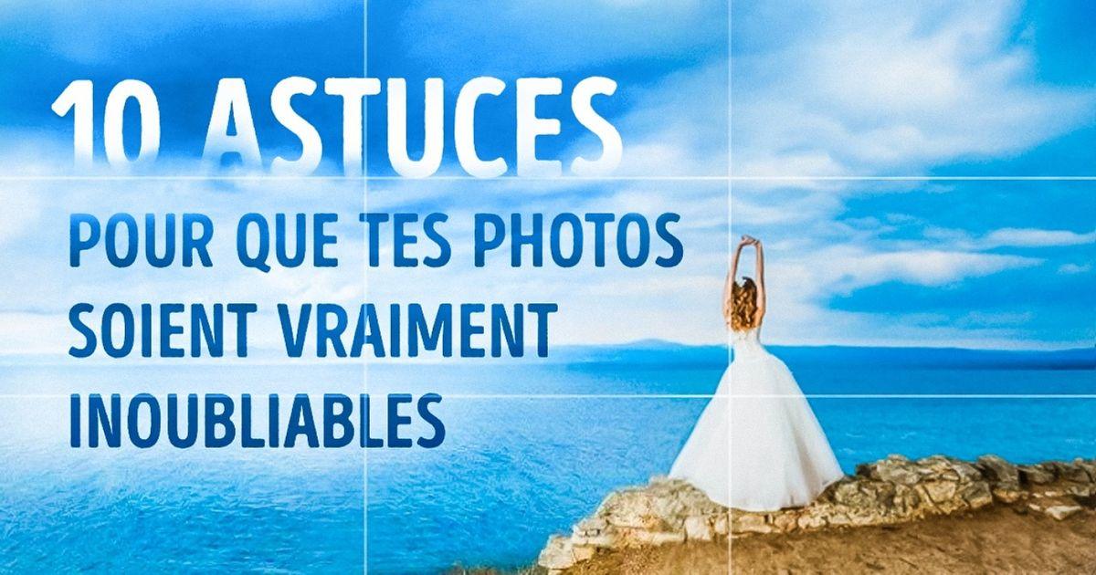 10Astuces pour que tes photos soient vraiment inoubliables